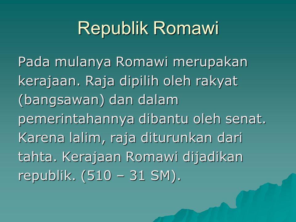 Republik Romawi Pada mulanya Romawi merupakan kerajaan. Raja dipilih oleh rakyat (bangsawan) dan dalam pemerintahannya dibantu oleh senat. Karena lali