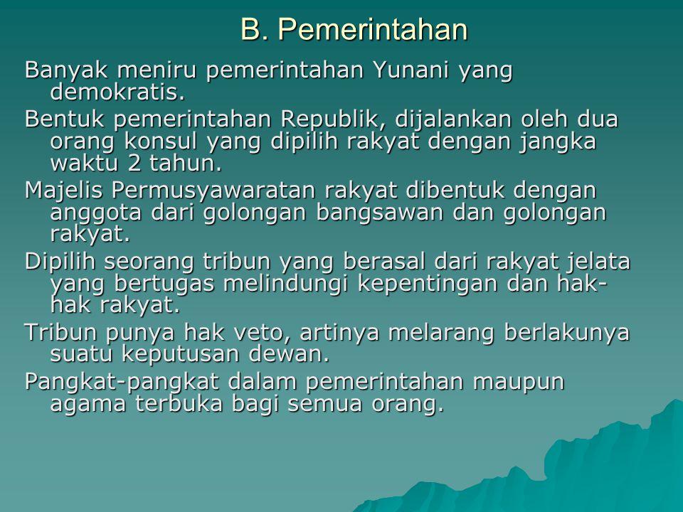 B. Pemerintahan Banyak meniru pemerintahan Yunani yang demokratis. Bentuk pemerintahan Republik, dijalankan oleh dua orang konsul yang dipilih rakyat