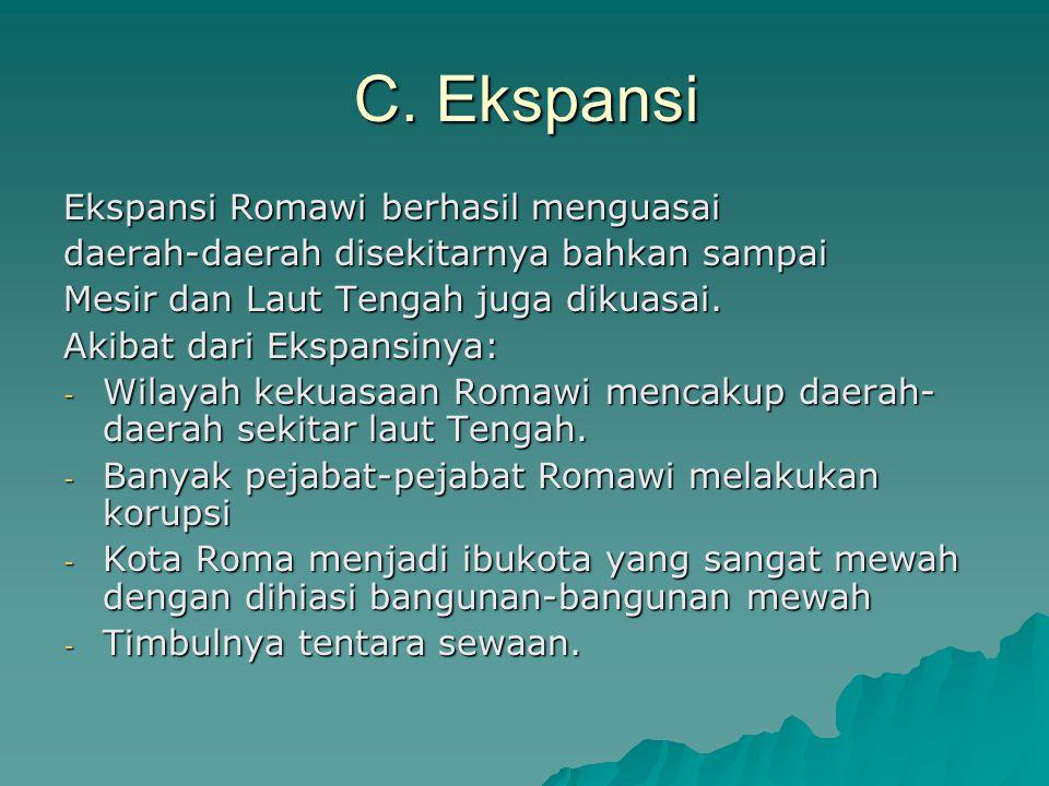 C. Ekspansi Ekspansi Romawi berhasil menguasai daerah-daerah disekitarnya bahkan sampai Mesir dan Laut Tengah juga dikuasai. Akibat dari Ekspansinya: