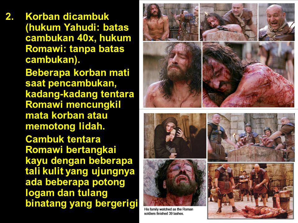 2.Korban dicambuk (hukum Yahudi: batas cambukan 40x, hukum Romawi: tanpa batas cambukan). Beberapa korban mati saat pencambukan, kadang-kadang tentara