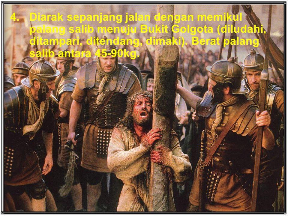 4.Diarak sepanjang jalan dengan memikul palang salib menuju Bukit Golgota (diludahi, ditampari, ditendang, dimaki).