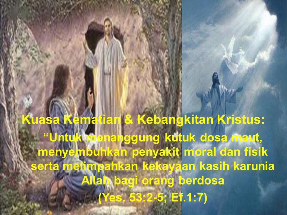 Kuasa Kematian & Kebangkitan Kristus: Untuk menanggung kutuk dosa maut, menyembuhkan penyakit moral dan fisik serta melimpahkan kekayaan kasih karunia Allah bagi orang berdosa (Yes.