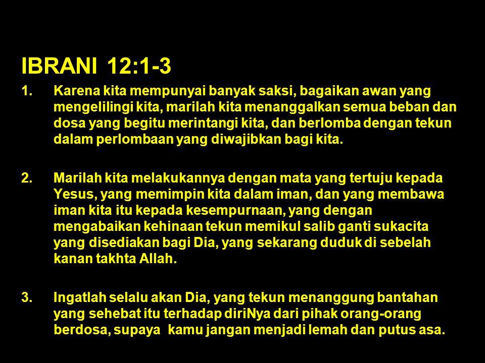 IBRANI 12:1-3 1.Karena kita mempunyai banyak saksi, bagaikan awan yang mengelilingi kita, marilah kita menanggalkan semua beban dan dosa yang begitu merintangi kita, dan berlomba dengan tekun dalam perlombaan yang diwajibkan bagi kita.
