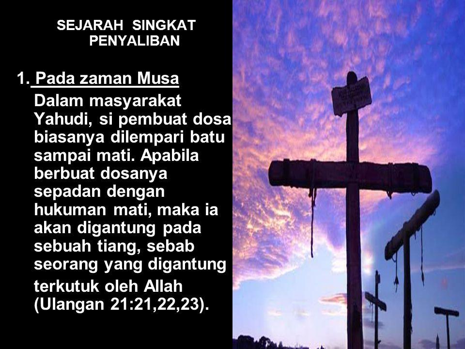 SEJARAH SINGKAT PENYALIBAN 1. Pada zaman Musa Dalam masyarakat Yahudi, si pembuat dosa biasanya dilempari batu sampai mati. Apabila berbuat dosanya se