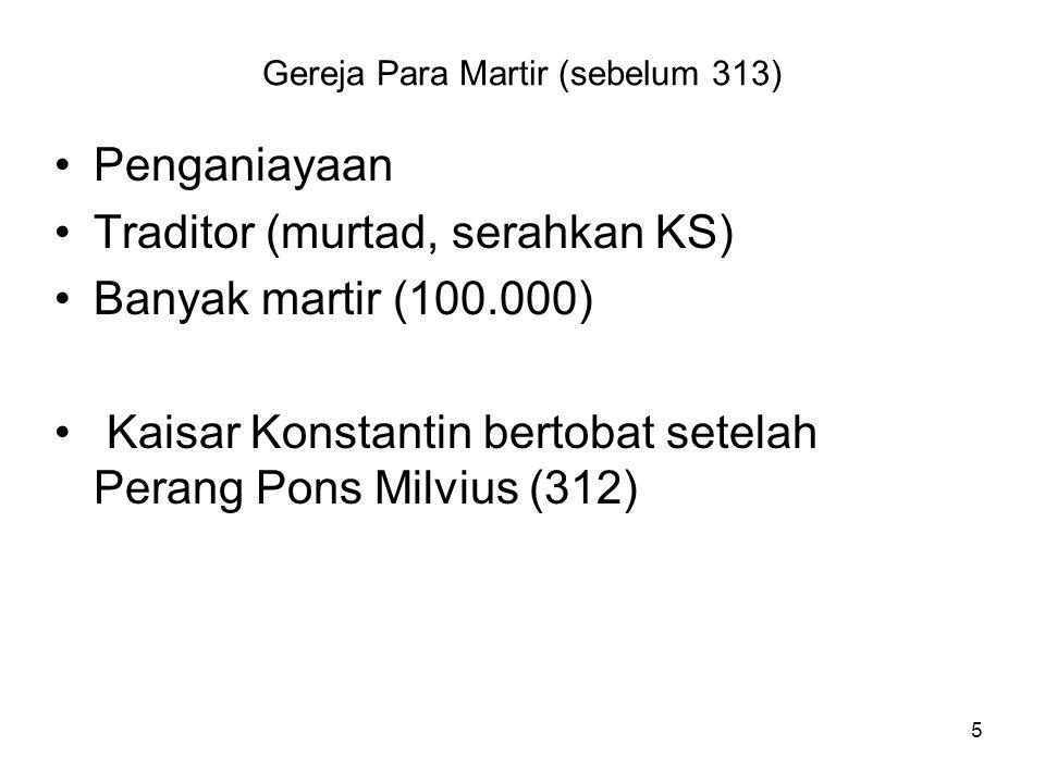 5 Gereja Para Martir (sebelum 313) Penganiayaan Traditor (murtad, serahkan KS) Banyak martir (100.000) Kaisar Konstantin bertobat setelah Perang Pons Milvius (312)