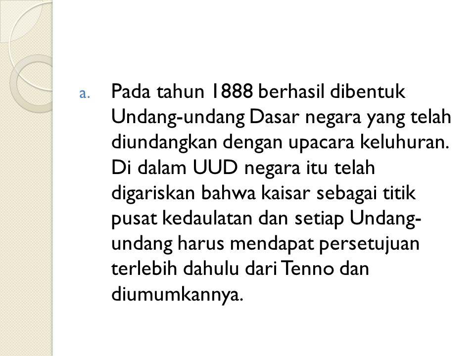 a. Pada tahun 1888 berhasil dibentuk Undang-undang Dasar negara yang telah diundangkan dengan upacara keluhuran. Di dalam UUD negara itu telah digaris