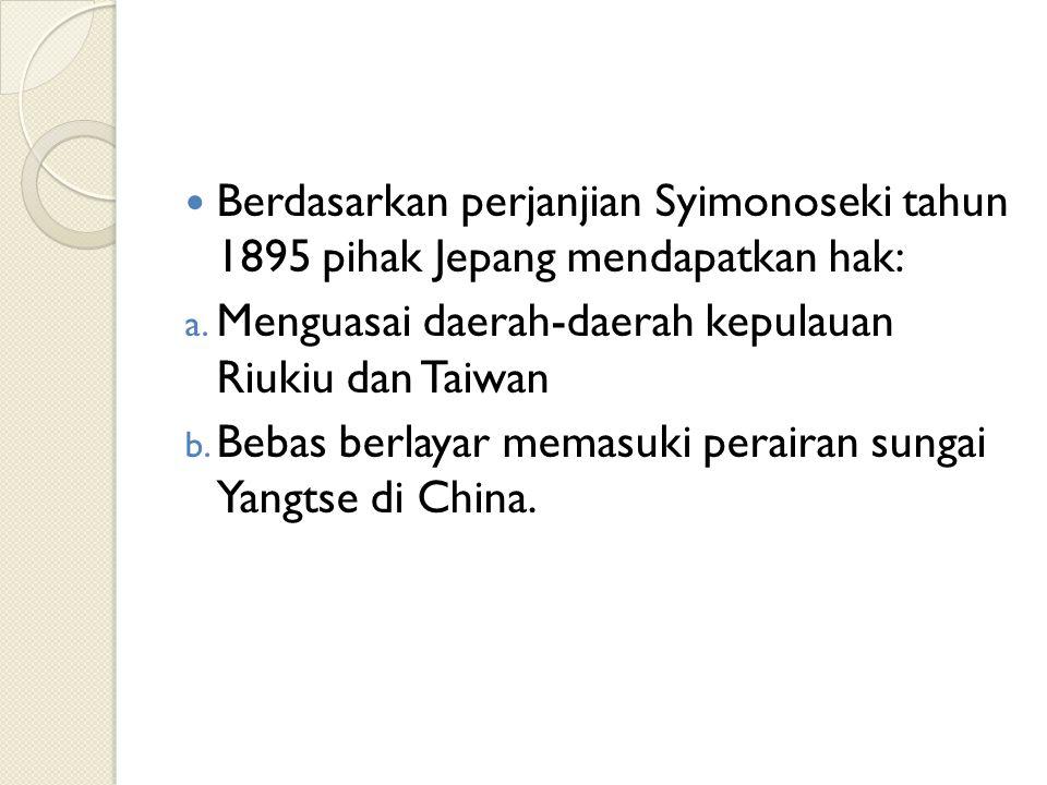 Berdasarkan perjanjian Syimonoseki tahun 1895 pihak Jepang mendapatkan hak: a. Menguasai daerah-daerah kepulauan Riukiu dan Taiwan b. Bebas berlayar m
