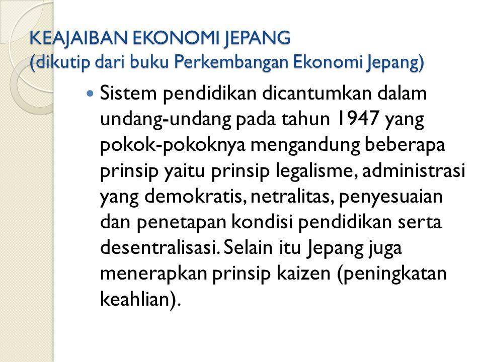 KEAJAIBAN EKONOMI JEPANG (dikutip dari buku Perkembangan Ekonomi Jepang) Sistem pendidikan dicantumkan dalam undang-undang pada tahun 1947 yang pokok-pokoknya mengandung beberapa prinsip yaitu prinsip legalisme, administrasi yang demokratis, netralitas, penyesuaian dan penetapan kondisi pendidikan serta desentralisasi.