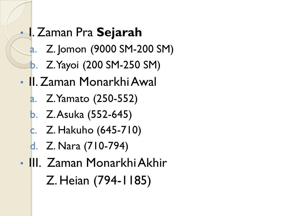 I. Zaman Pra Sejarah a.Z. Jomon (9000 SM-200 SM) b.Z. Yayoi (200 SM-250 SM) II. Zaman Monarkhi Awal a.Z. Yamato (250-552) b.Z. Asuka (552-645) c.Z. Ha
