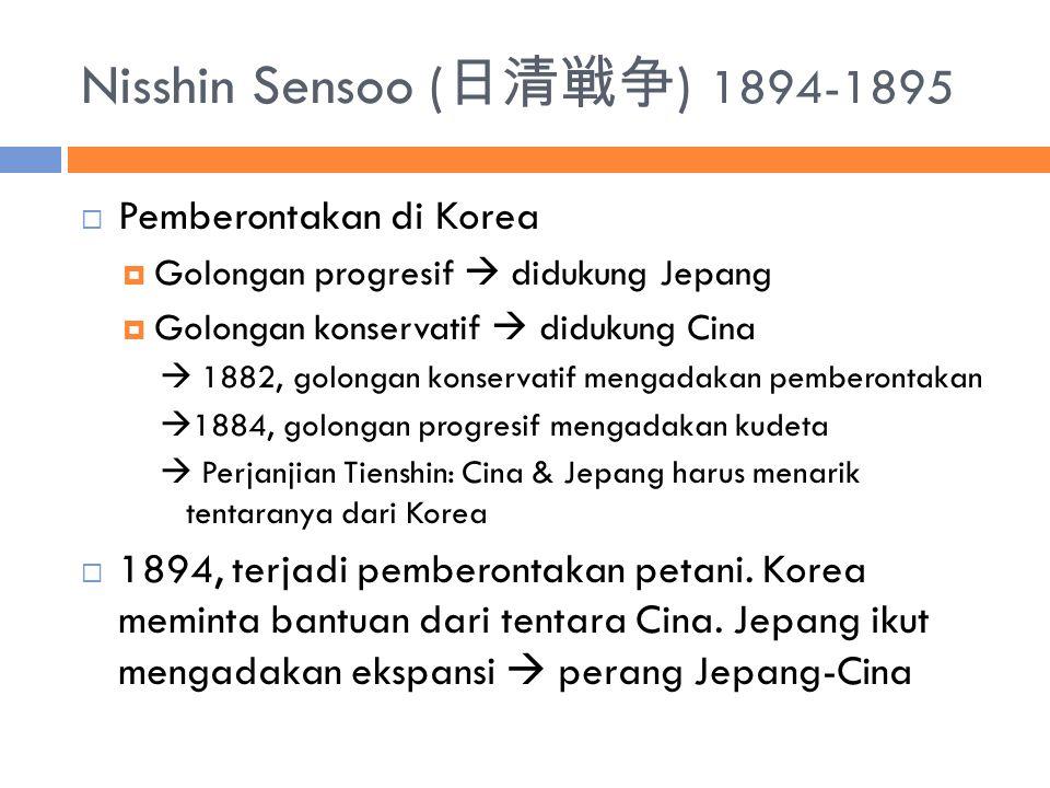 Nisshin Sensoo ( 日清戦争 ) 1894-1895  Pemberontakan di Korea  Golongan progresif  didukung Jepang  Golongan konservatif  didukung Cina  1882, golongan konservatif mengadakan pemberontakan  1884, golongan progresif mengadakan kudeta  Perjanjian Tienshin: Cina & Jepang harus menarik tentaranya dari Korea  1894, terjadi pemberontakan petani.