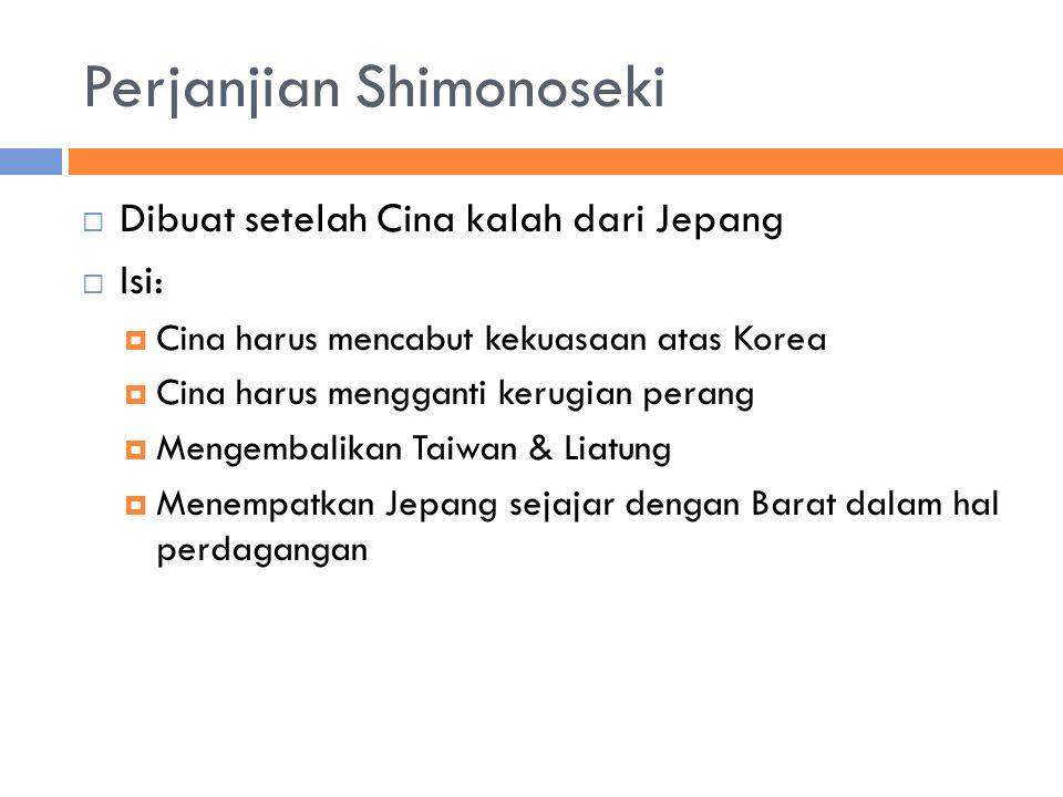 Perjanjian Shimonoseki  Dibuat setelah Cina kalah dari Jepang  Isi:  Cina harus mencabut kekuasaan atas Korea  Cina harus mengganti kerugian perang  Mengembalikan Taiwan & Liatung  Menempatkan Jepang sejajar dengan Barat dalam hal perdagangan