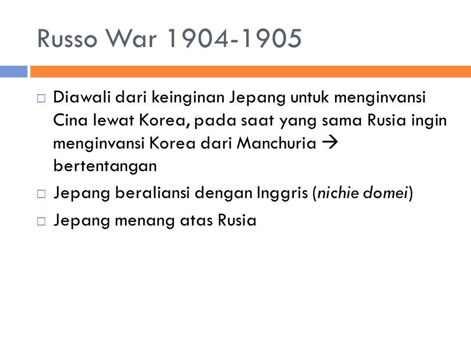 Russo War 1904-1905  Diawali dari keinginan Jepang untuk menginvansi Cina lewat Korea, pada saat yang sama Rusia ingin menginvansi Korea dari Manchuria  bertentangan  Jepang beraliansi dengan Inggris (nichie domei)  Jepang menang atas Rusia