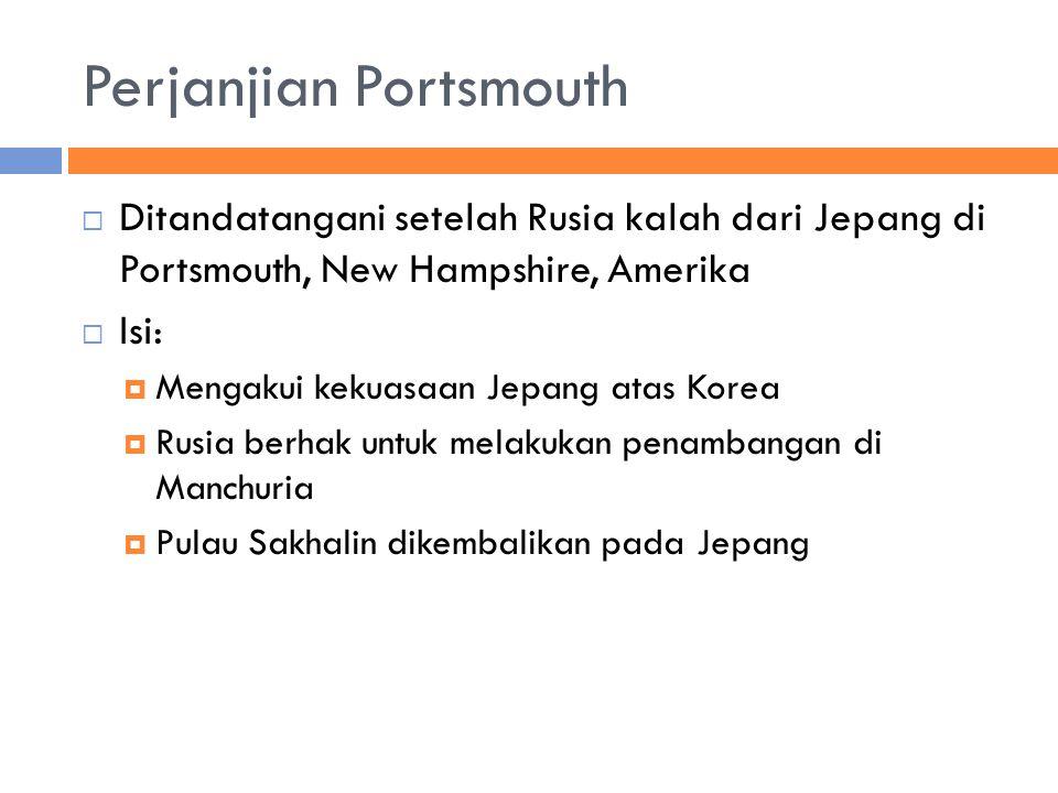 Perjanjian Portsmouth  Ditandatangani setelah Rusia kalah dari Jepang di Portsmouth, New Hampshire, Amerika  Isi:  Mengakui kekuasaan Jepang atas Korea  Rusia berhak untuk melakukan penambangan di Manchuria  Pulau Sakhalin dikembalikan pada Jepang