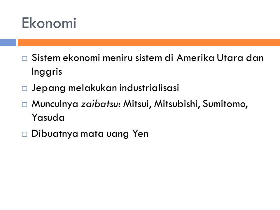 Ekonomi  Sistem ekonomi meniru sistem di Amerika Utara dan Inggris  Jepang melakukan industrialisasi  Munculnya zaibatsu: Mitsui, Mitsubishi, Sumitomo, Yasuda  Dibuatnya mata uang Yen