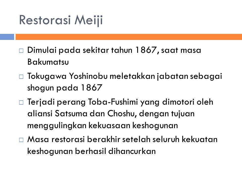 Restorasi Meiji  Dimulai pada sekitar tahun 1867, saat masa Bakumatsu  Tokugawa Yoshinobu meletakkan jabatan sebagai shogun pada 1867  Terjadi perang Toba-Fushimi yang dimotori oleh aliansi Satsuma dan Choshu, dengan tujuan menggulingkan kekuasaan keshogunan  Masa restorasi berakhir setelah seluruh kekuatan keshogunan berhasil dihancurkan