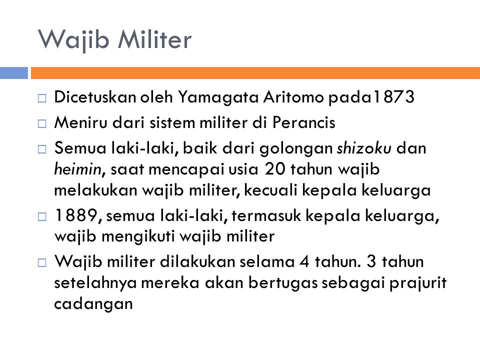 Wajib Militer  Dicetuskan oleh Yamagata Aritomo pada1873  Meniru dari sistem militer di Perancis  Semua laki-laki, baik dari golongan shizoku dan heimin, saat mencapai usia 20 tahun wajib melakukan wajib militer, kecuali kepala keluarga  1889, semua laki-laki, termasuk kepala keluarga, wajib mengikuti wajib militer  Wajib militer dilakukan selama 4 tahun.