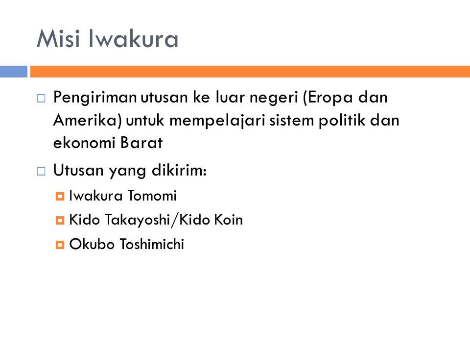 Misi Iwakura  Pengiriman utusan ke luar negeri (Eropa dan Amerika) untuk mempelajari sistem politik dan ekonomi Barat  Utusan yang dikirim:  Iwakura Tomomi  Kido Takayoshi/Kido Koin  Okubo Toshimichi