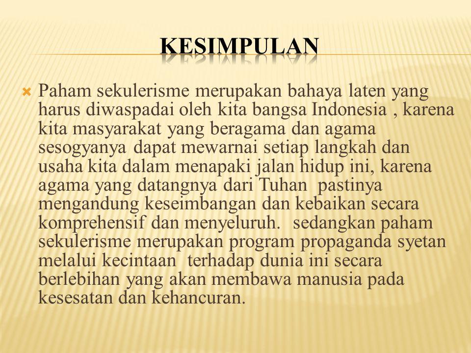  Paham sekulerisme merupakan bahaya laten yang harus diwaspadai oleh kita bangsa Indonesia, karena kita masyarakat yang beragama dan agama sesogyanya