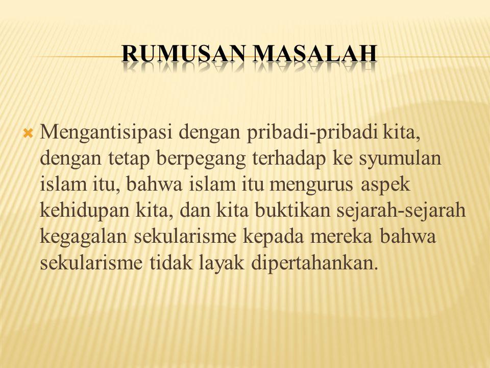  Mengantisipasi dengan pribadi-pribadi kita, dengan tetap berpegang terhadap ke syumulan islam itu, bahwa islam itu mengurus aspek kehidupan kita, da