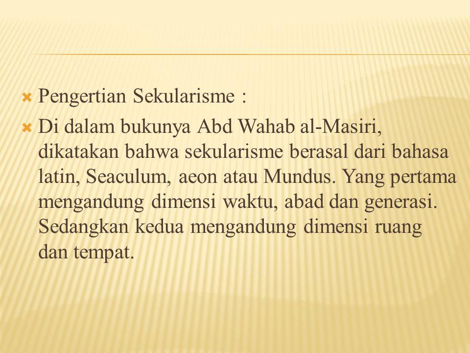  Pengertian Sekularisme :  Di dalam bukunya Abd Wahab al-Masiri, dikatakan bahwa sekularisme berasal dari bahasa latin, Seaculum, aeon atau Mundus.