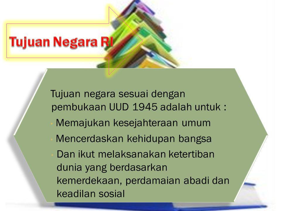 Tujuan negara sesuai dengan pembukaan UUD 1945 adalah untuk : Memajukan kesejahteraan umum Mencerdaskan kehidupan bangsa Dan ikut melaksanakan keterti