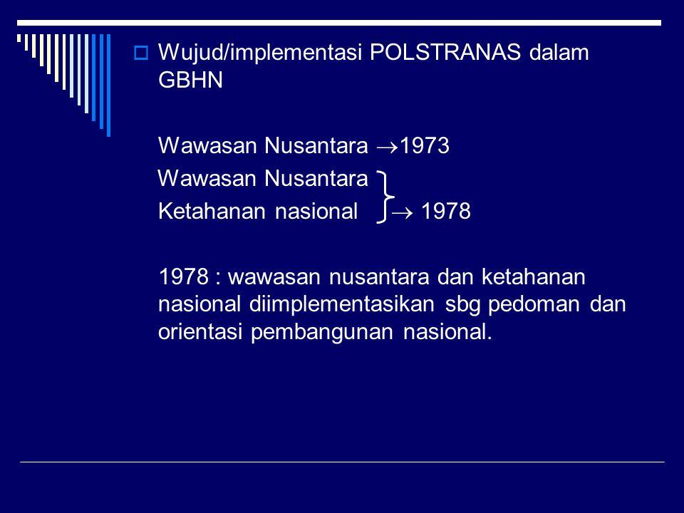  Wujud/implementasi POLSTRANAS dalam GBHN Wawasan Nusantara  1973 Wawasan Nusantara Ketahanan nasional  1978 1978 : wawasan nusantara dan ketahanan