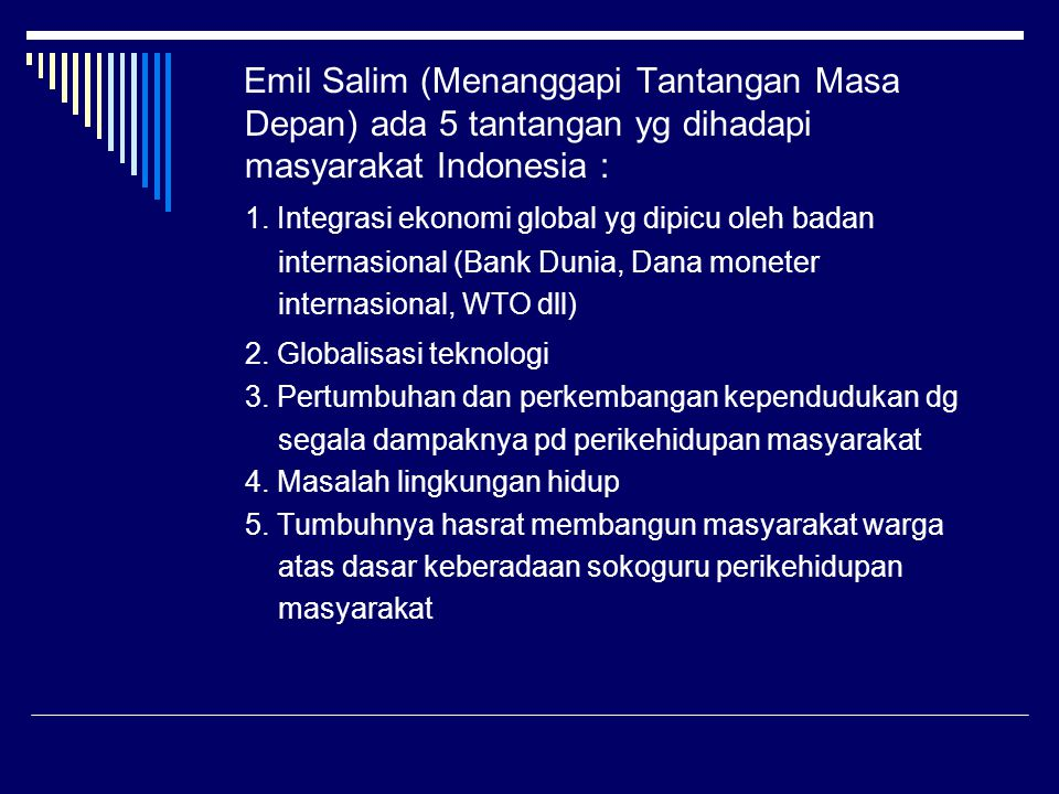 Emil Salim (Menanggapi Tantangan Masa Depan) ada 5 tantangan yg dihadapi masyarakat Indonesia : 1. Integrasi ekonomi global yg dipicu oleh badan inter