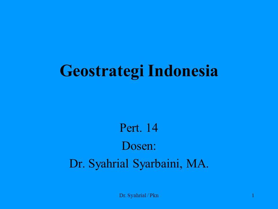 Dr. Syahrial / Pkn1 Geostrategi Indonesia Pert. 14 Dosen: Dr. Syahrial Syarbaini, MA.
