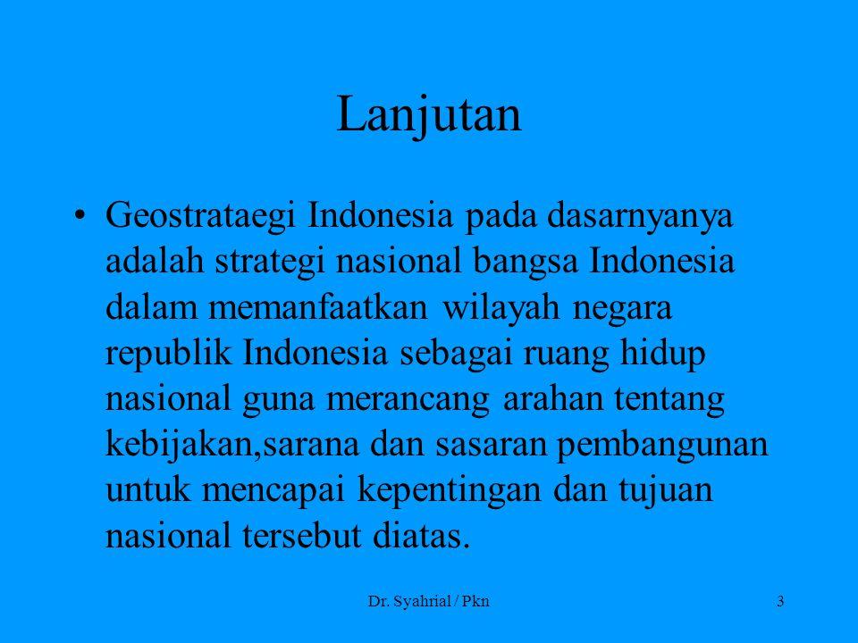 Dr. Syahrial / Pkn3 Lanjutan Geostrataegi Indonesia pada dasarnyanya adalah strategi nasional bangsa Indonesia dalam memanfaatkan wilayah negara repub