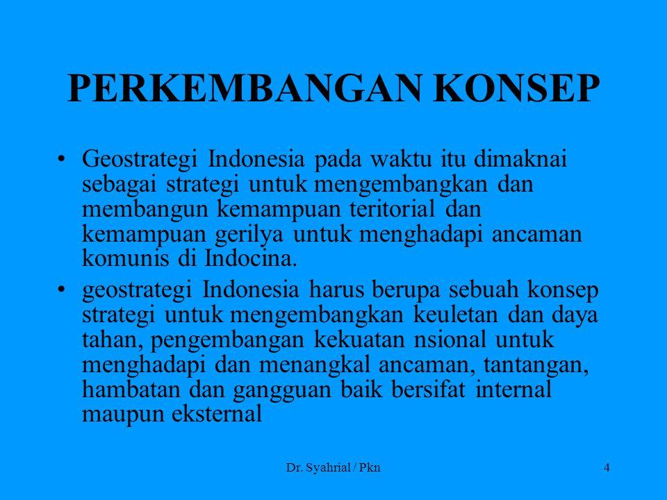 Dr. Syahrial / Pkn4 PERKEMBANGAN KONSEP Geostrategi Indonesia pada waktu itu dimaknai sebagai strategi untuk mengembangkan dan membangun kemampuan ter