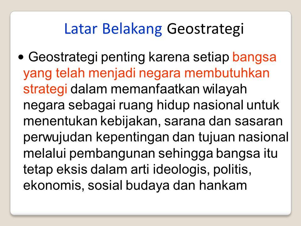 Latar Belakang Geostrategi Geostrategi penting karena setiap bangsa yang telah menjadi negara membutuhkan strategi dalam memanfaatkan wilayah negara s