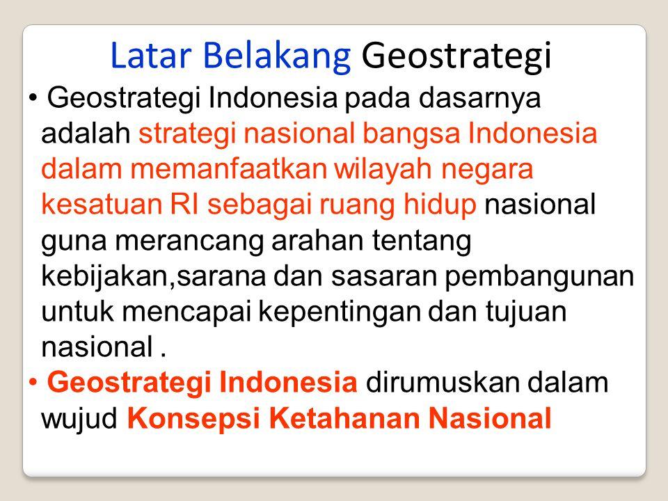 Latar Belakang Geostrategi Geostrategi Indonesia pada dasarnya adalah strategi nasional bangsa Indonesia dalam memanfaatkan wilayah negara kesatuan RI