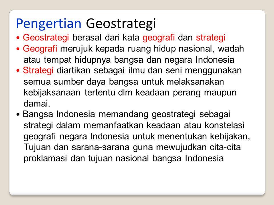 Pengertian Geostrategi Geostrategi berasal dari kata geografi dan strategi Geografi merujuk kepada ruang hidup nasional, wadah atau tempat hidupnya ba