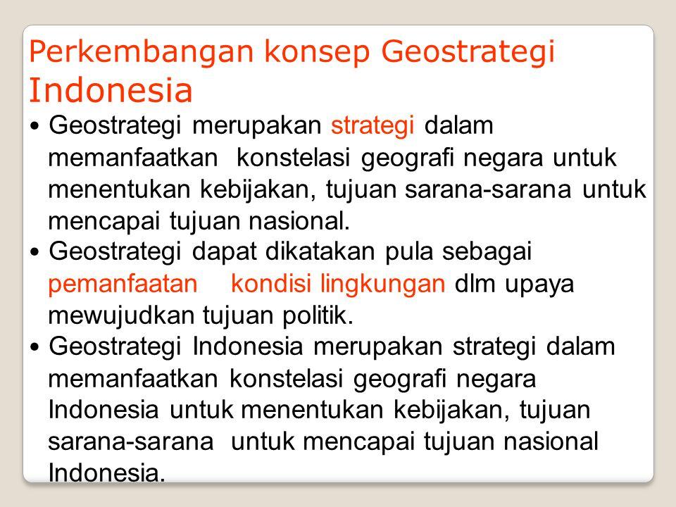 Perkembangan konsep Geostrategi Indonesia Geostrategi merupakan strategi dalam memanfaatkan konstelasi geografi negara untuk menentukan kebijakan, tuj