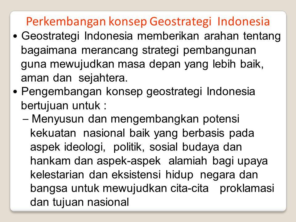 Perkembangan konsep Geostrategi Indonesia Geostrategi Indonesia memberikan arahan tentang bagaimana merancang strategi pembangunan guna mewujudkan mas