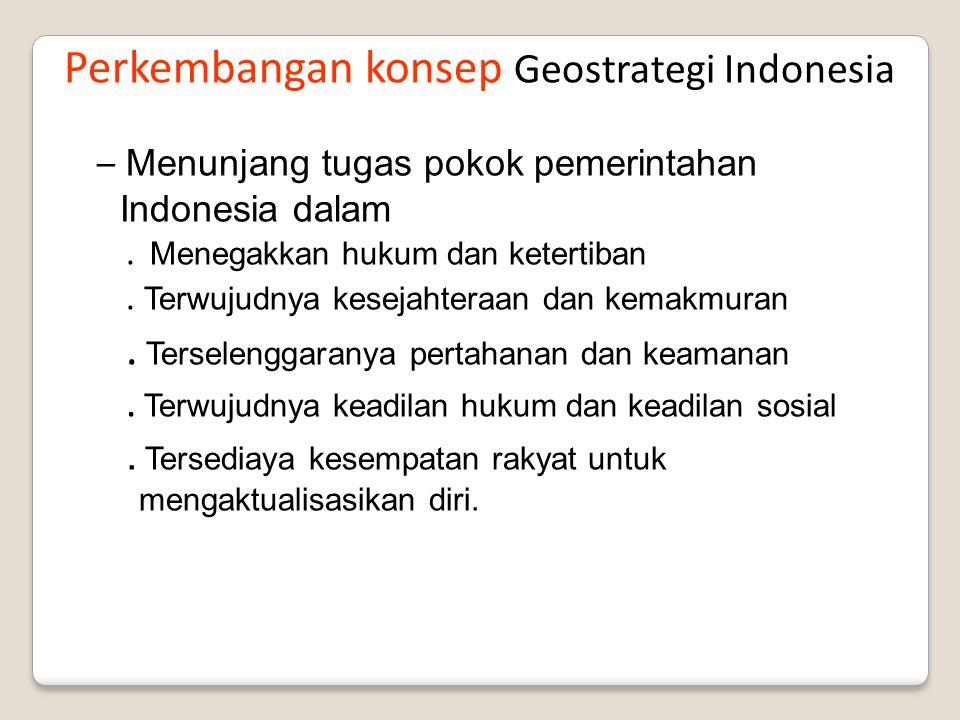 Perkembangan konsep Geostrategi Indonesia – Menunjang tugas pokok pemerintahan Indonesia dalam. Menegakkan hukum dan ketertiban. Terwujudnya kesejahte