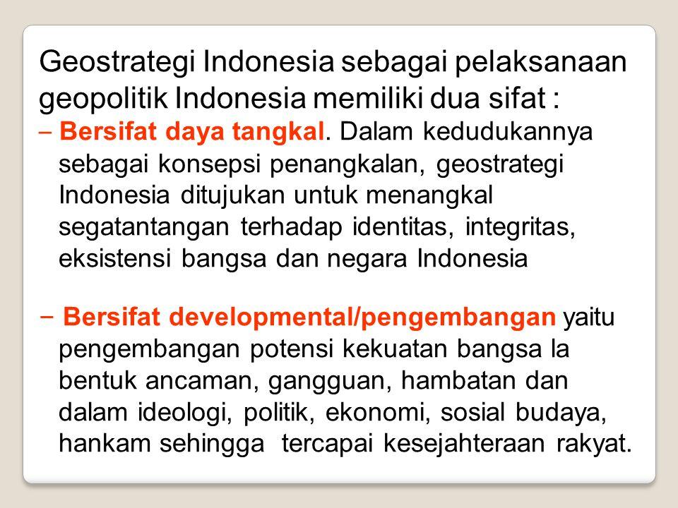 Geostrategi Indonesia sebagai pelaksanaan geopolitik Indonesia memiliki dua sifat : – Bersifat daya tangkal. Dalam kedudukannya sebagai konsepsi penan