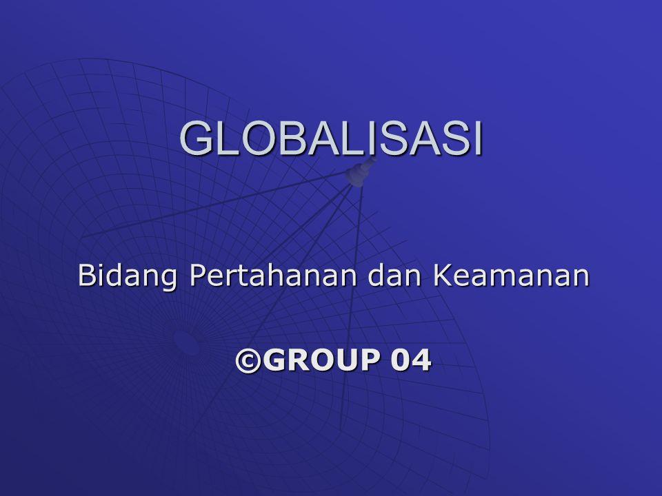 GLOBALISASI Bidang Pertahanan dan Keamanan ©GROUP 04