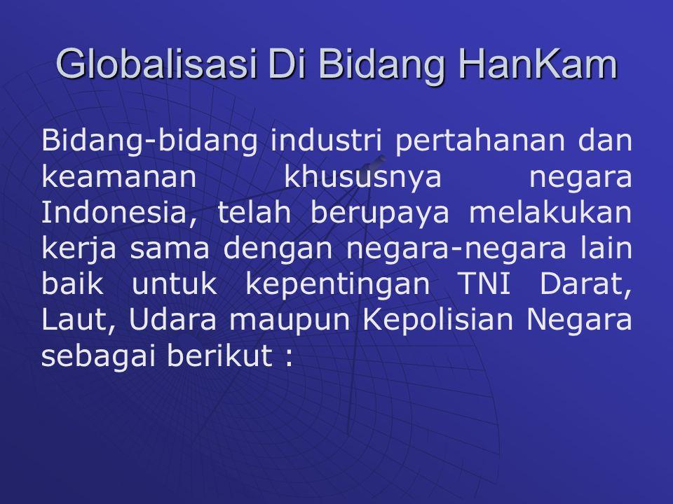Globalisasi Di Bidang HanKam Bidang-bidang industri pertahanan dan keamanan khususnya negara Indonesia, telah berupaya melakukan kerja sama dengan negara-negara lain baik untuk kepentingan TNI Darat, Laut, Udara maupun Kepolisian Negara sebagai berikut :