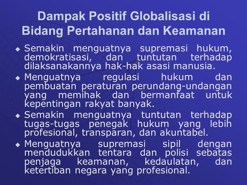 Dampak Positif Globalisasi di Bidang Pertahanan dan Keamanan   Semakin menguatnya supremasi hukum, demokratisasi, dan tuntutan terhadap dilaksanakannya hak-hak asasi manusia.
