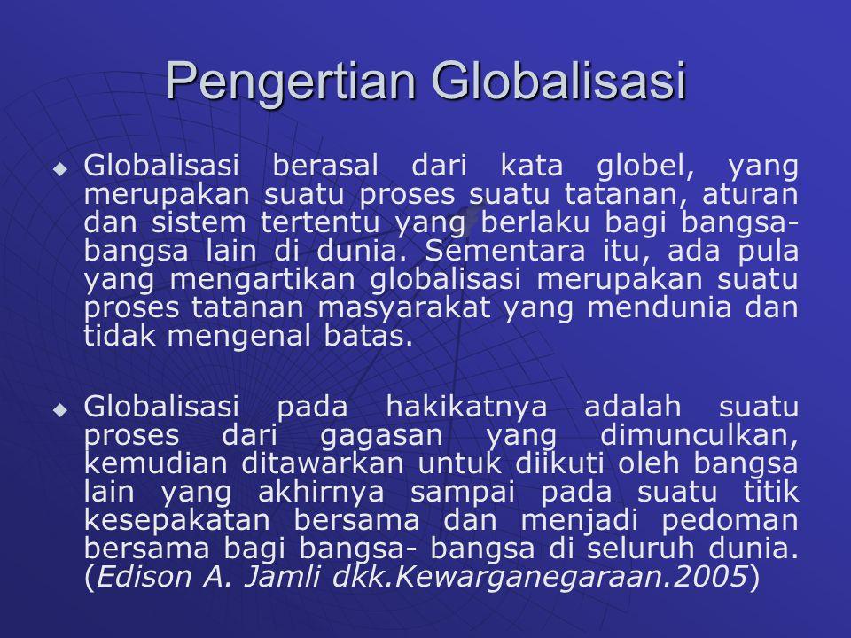 Pengertian Globalisasi   Globalisasi berasal dari kata globel, yang merupakan suatu proses suatu tatanan, aturan dan sistem tertentu yang berlaku bagi bangsa- bangsa lain di dunia.