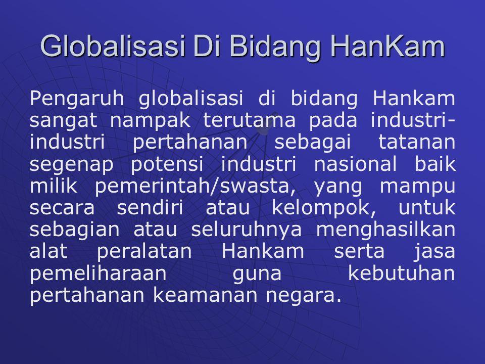 Globalisasi Di Bidang HanKam Pengaruh globalisasi di bidang Hankam sangat nampak terutama pada industri- industri pertahanan sebagai tatanan segenap potensi industri nasional baik milik pemerintah/swasta, yang mampu secara sendiri atau kelompok, untuk sebagian atau seluruhnya menghasilkan alat peralatan Hankam serta jasa pemeliharaan guna kebutuhan pertahanan keamanan negara.