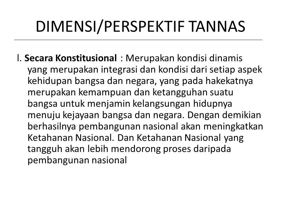 DIMENSI/PERSPEKTIF TANNAS l. Secara Konstitusional : Merupakan kondisi dinamis yang merupakan integrasi dan kondisi dari setiap aspek kehidupan bangsa