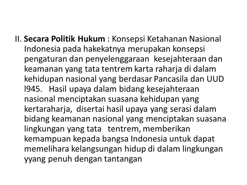 II. Secara Politik Hukum : Konsepsi Ketahanan Nasional Indonesia pada hakekatnya merupakan konsepsi pengaturan dan penyelenggaraan kesejahteraan dan k