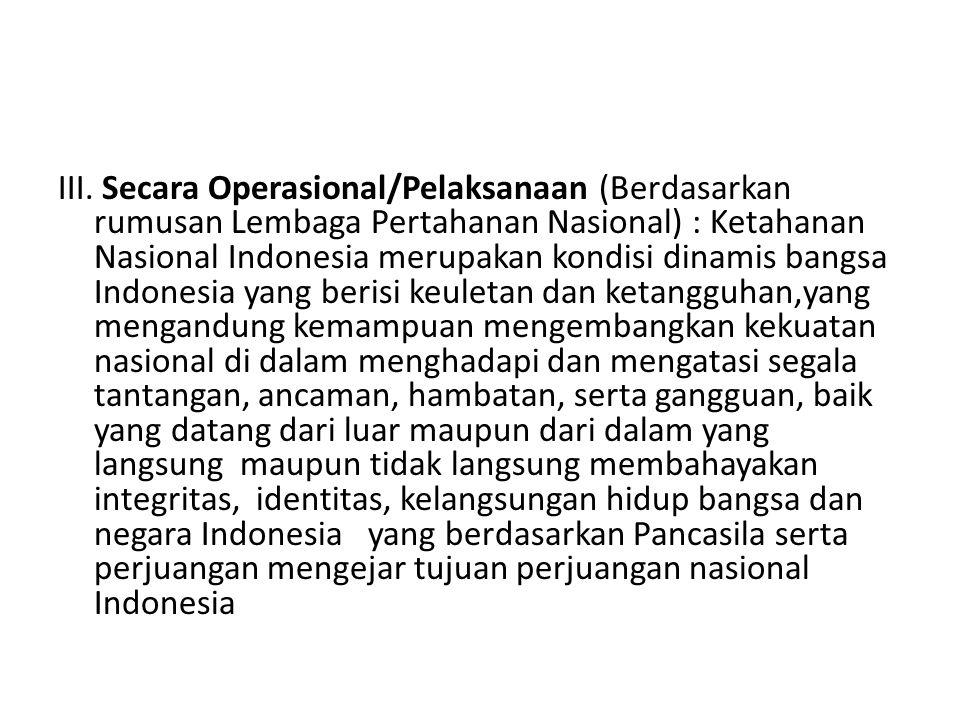 III. Secara Operasional/Pelaksanaan (Berdasarkan rumusan Lembaga Pertahanan Nasional) : Ketahanan Nasional Indonesia merupakan kondisi dinamis bangsa