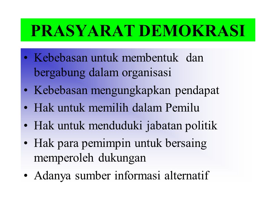 PRASYARAT DEMOKRASI Kebebasan untuk membentuk dan bergabung dalam organisasi Kebebasan mengungkapkan pendapat Hak untuk memilih dalam Pemilu Hak untuk