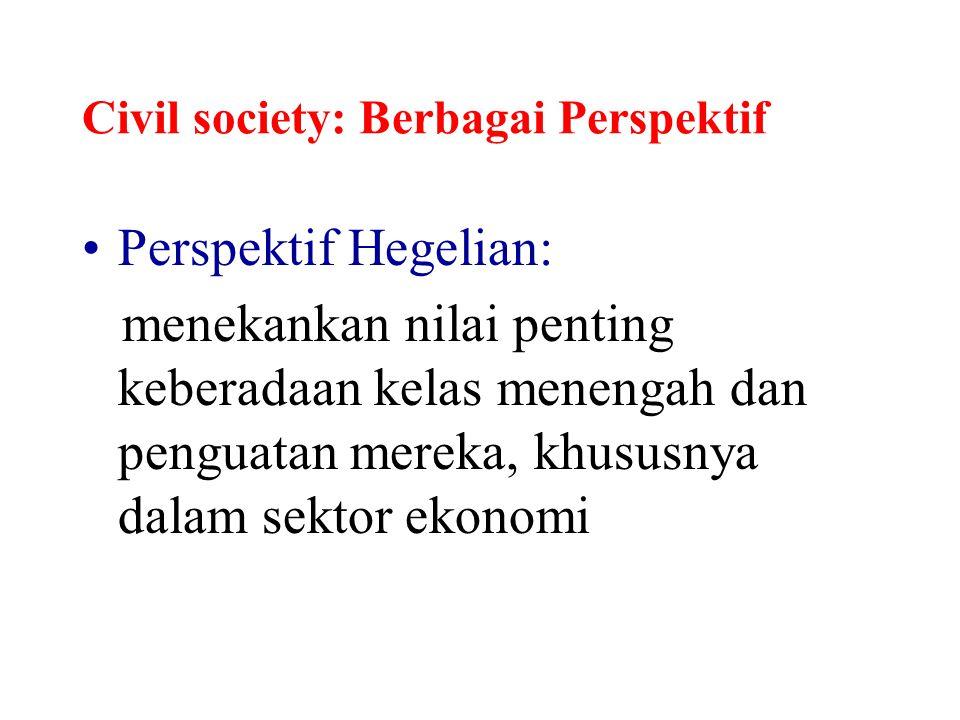 Civil society: Berbagai Perspektif Perspektif Hegelian: menekankan nilai penting keberadaan kelas menengah dan penguatan mereka, khususnya dalam sekto