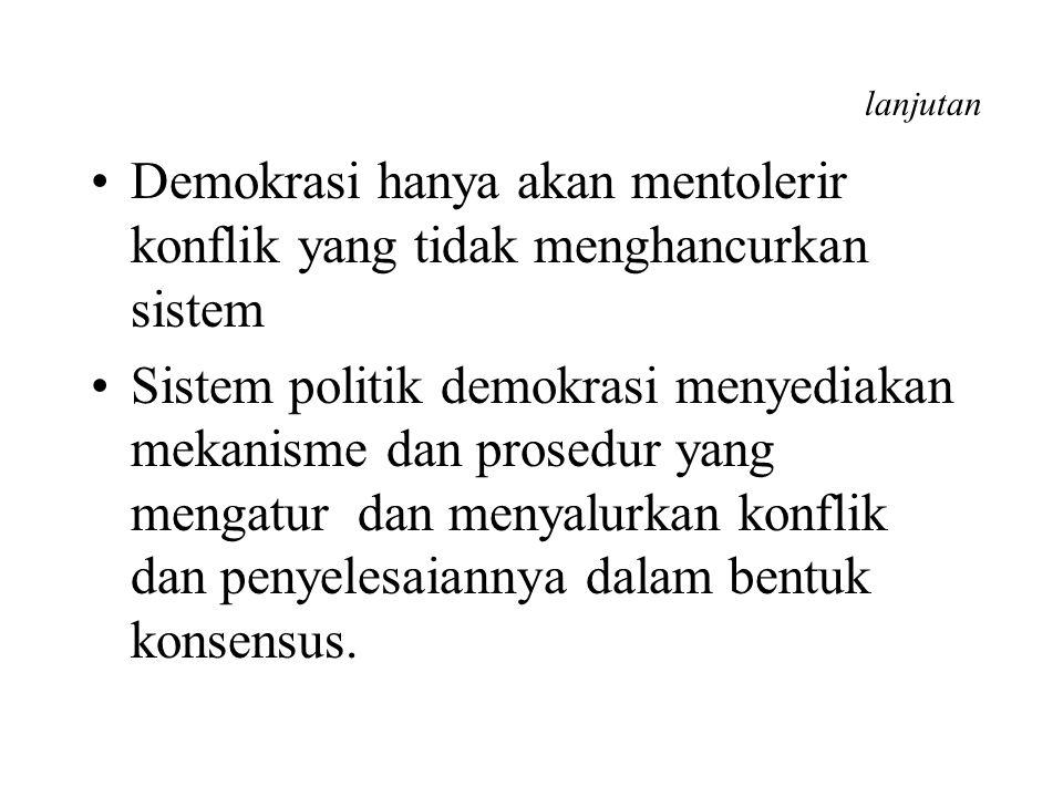 lanjutan Demokrasi hanya akan mentolerir konflik yang tidak menghancurkan sistem Sistem politik demokrasi menyediakan mekanisme dan prosedur yang meng