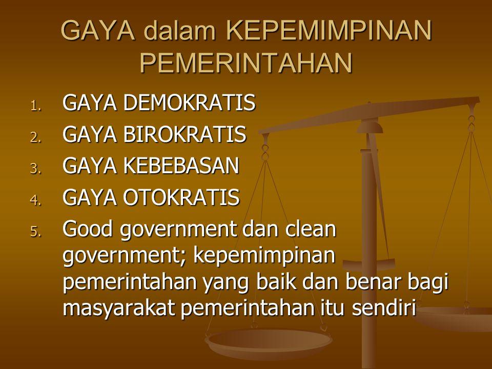 GAYA dalam KEPEMIMPINAN PEMERINTAHAN 1. GAYA DEMOKRATIS 2. GAYA BIROKRATIS 3. GAYA KEBEBASAN 4. GAYA OTOKRATIS 5. Good government dan clean government