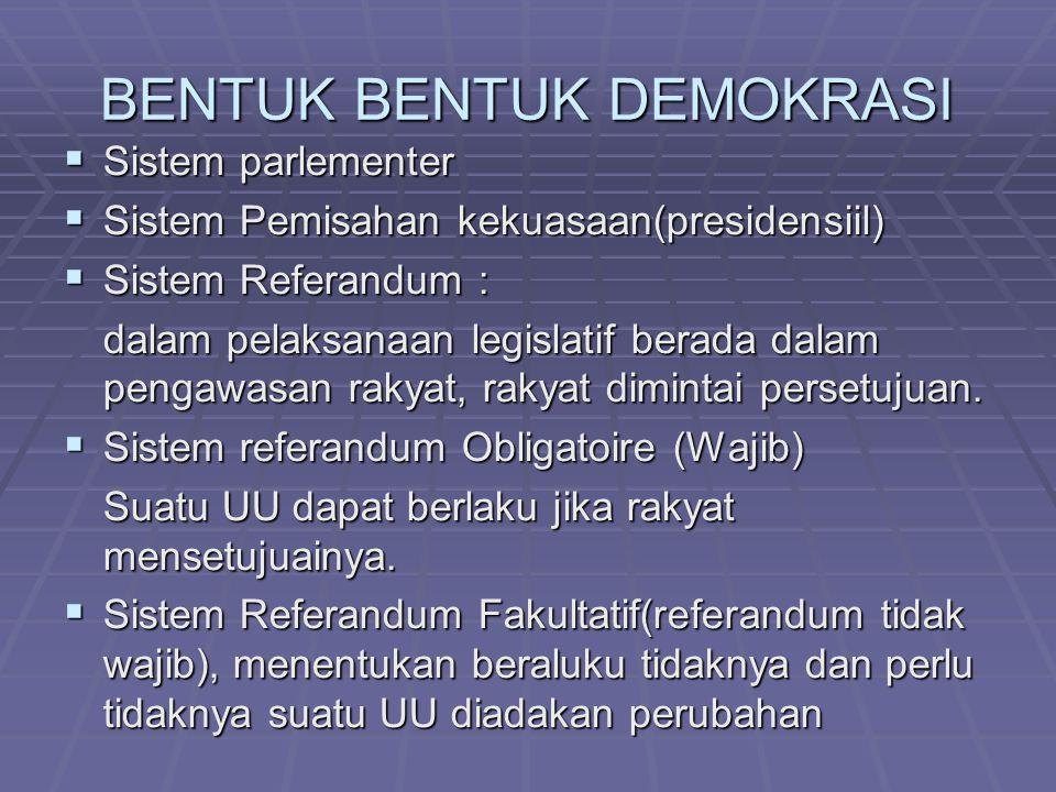 BENTUK BENTUK DEMOKRASI  Sistem parlementer  Sistem Pemisahan kekuasaan(presidensiil)  Sistem Referandum : dalam pelaksanaan legislatif berada dala